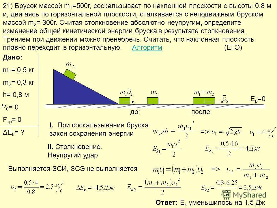 21) Брусок массой m 1 =500г, соскальзывает по наклонной плоскости с высоты 0,8 м и, двигаясь по горизонтальной плоскости, сталкивается с неподвижным бруском массой m 2 = 300г. Считая столкновение абсолютно неупругим, определите изменение общей кинети