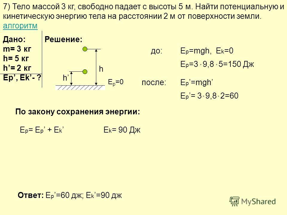 7) Тело массой 3 кг, свободно падает с высоты 5 м. Найти потенциальную и кинетическую энергию тела на расстоянии 2 м от поверхности земли. алгоритм алгоритм Решение: до: после: Дано: m= 3 кг h= 5 кг h= 2 кг Ep, Ek- ? h h E p =mgh, E k =0 E p =3 * 9,8