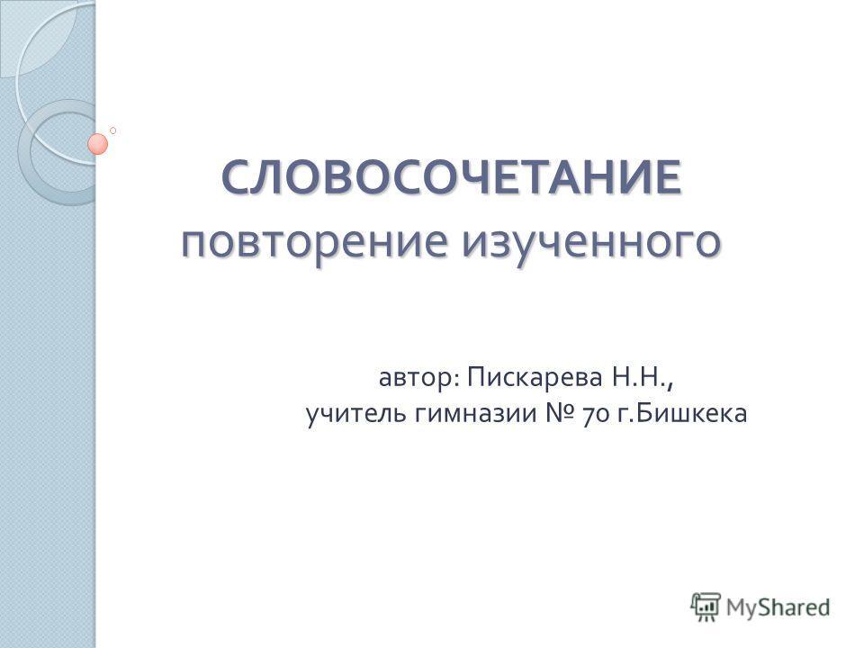 СЛОВОСОЧЕТАНИЕ повторение изученного автор : Пискарева Н. Н., учитель гимназии 70 г. Бишкека