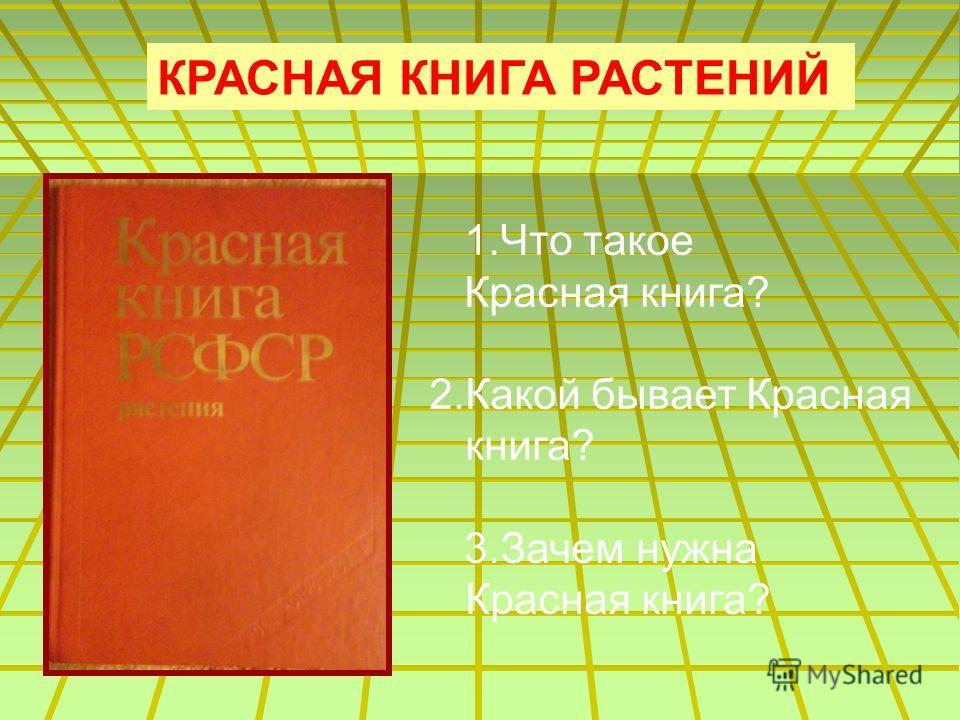 КРАСНАЯ КНИГА РАСТЕНИЙ 1.Что такое Красная книга? 2.Какой бывает Красная книга? 3.Зачем нужна Красная книга?