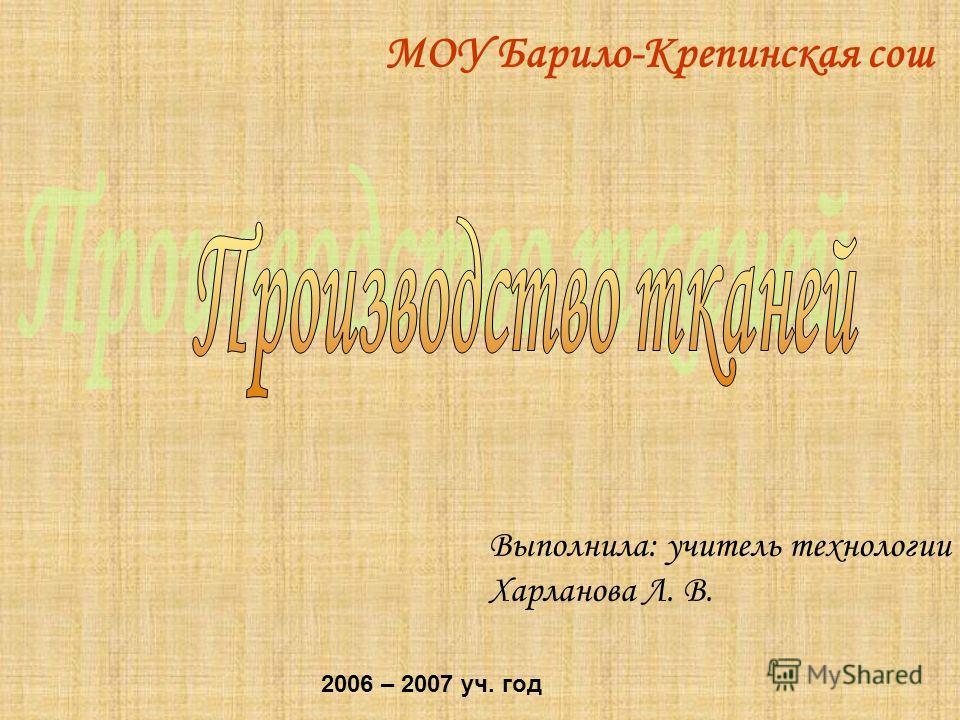 МОУ Барило-Крепинская сош Выполнила: учитель технологии Харланова Л. В. 2006 – 2007 уч. год