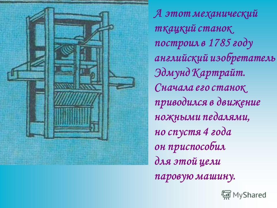 А этот механический ткацкий станок построил в 1785 году английский изобретатель Эдмунд Картрайт. Сначала его станок приводился в движение ножными педалями, но спустя 4 года он приспособил для этой цели паровую машину.