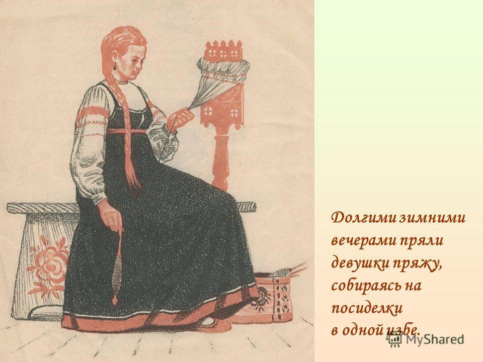 Долгими зимними вечерами пряли девушки пряжу, собираясь на посиделки в одной избе.