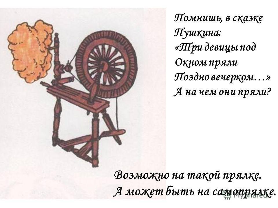 Помнишь, в сказке Пушкина: «Три девицы под Окном пряли Поздно вечерком…» А на чем они пряли? Возможно на такой прялке. А может быть на самопрялке.