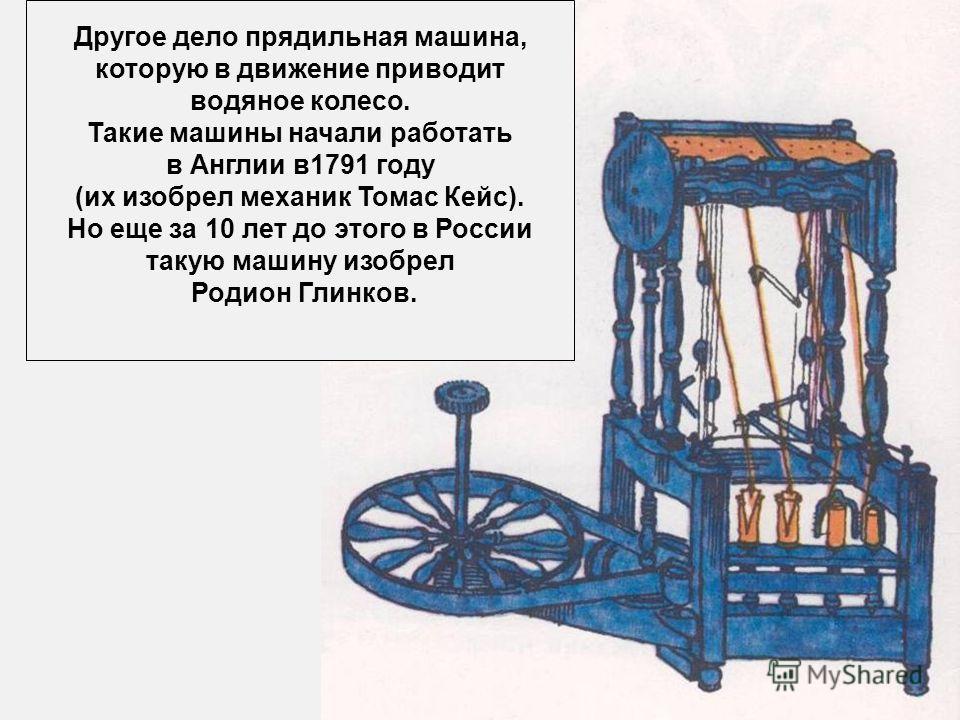 Другое дело прядильная машина, которую в движение приводит водяное колесо. Такие машины начали работать в Англии в1791 году (их изобрел механик Томас Кейс). Но еще за 10 лет до этого в России такую машину изобрел Родион Глинков.