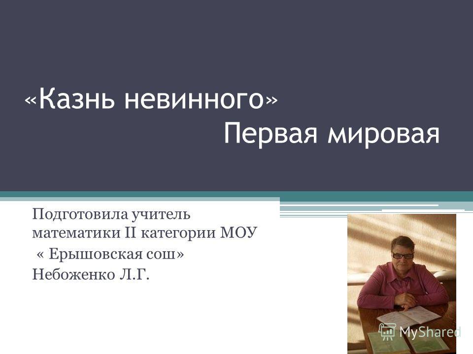 «Казнь невинного» Первая мировая Подготовила учитель математики II категории МОУ « Ерышовская сош» Небоженко Л.Г.