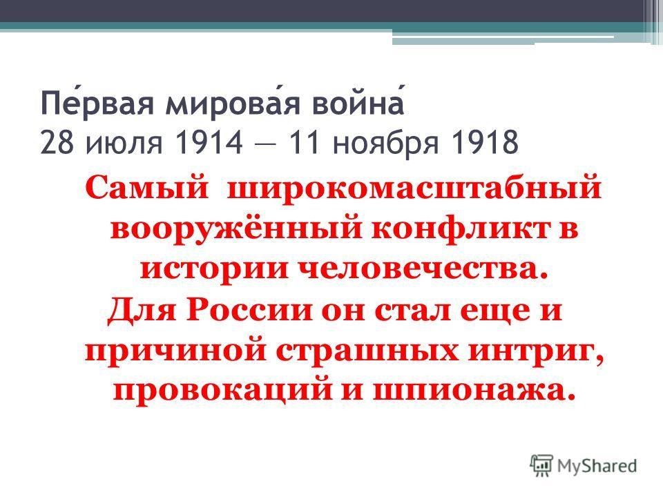 Первая мировая война 28 июля 1914 11 ноября 1918 Самый широкомасштабный вооружённый конфликт в истории человечества. Для России он стал еще и причиной страшных интриг, провокаций и шпионажа.