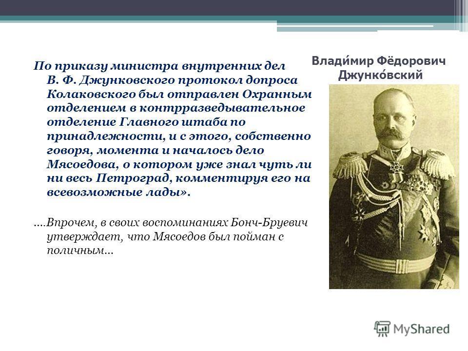 Владимир Фёдорович Джунковский По приказу министра внутренних дел В. Ф. Джунковского протокол допроса Колаковского был отправлен Охранным отделением в контрразведывательное отделение Главного штаба по принадлежности, и с этого, собственно говоря, мом