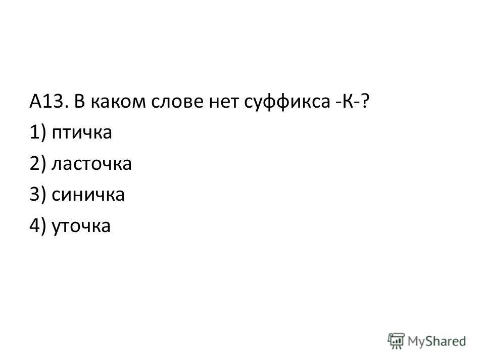 А13. В каком слове нет суффикса -К-? 1) птичка 2) ласточка 3) синичка 4) уточка