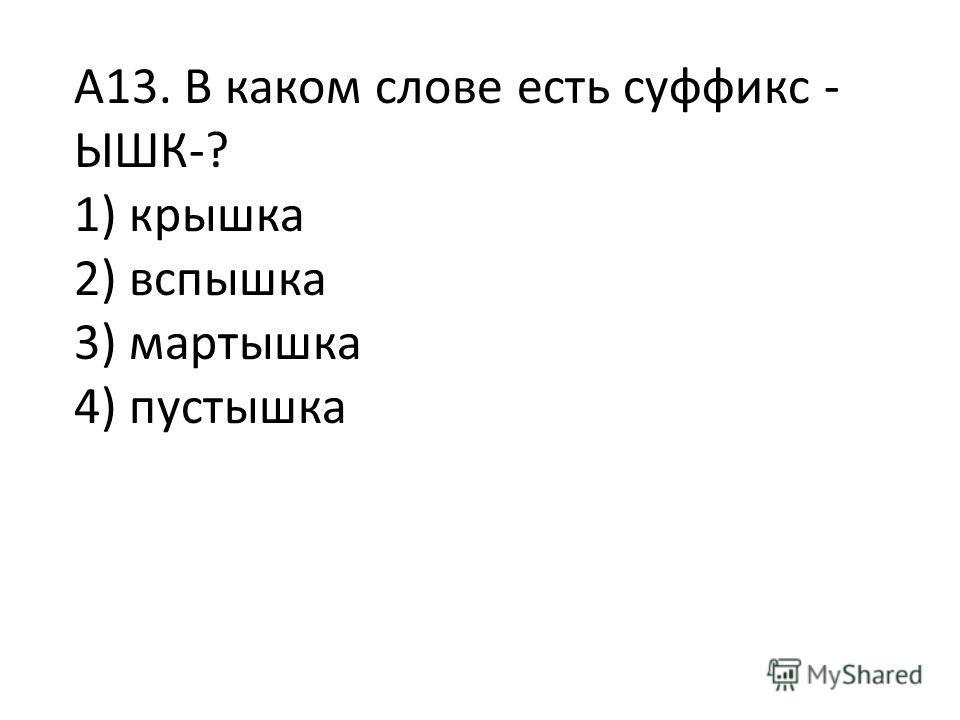 А13. В каком слове есть суффикс - ЫШК-? 1) крышка 2) вспышка 3) мартышка 4) пустышка