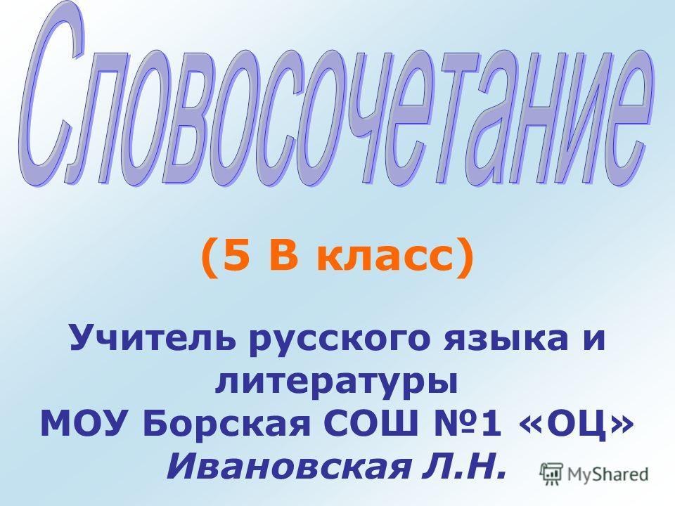 (5 В класс) Учитель русского языка и литературы МОУ Борская СОШ 1 «ОЦ» Ивановская Л.Н.