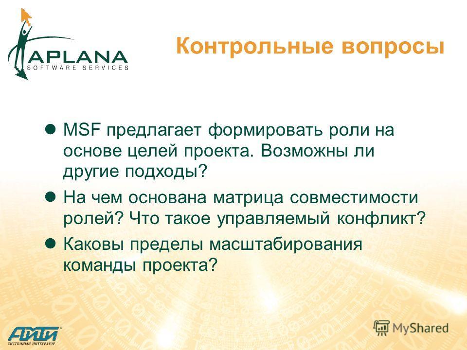 Контрольные вопросы MSF предлагает формировать роли на основе целей проекта. Возможны ли другие подходы? На чем основана матрица совместимости ролей? Что такое управляемый конфликт? Каковы пределы масштабирования команды проекта?
