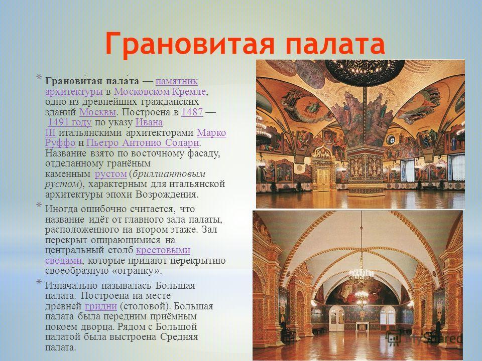 Грановитая палата * Гранови́тая пала́та памятник архитектуры в Московском Кремле, одно из древнейших гражданских зданий Москвы. Построена в 1487 1491 году по указу Ивана III итальянскими архитекторами Марко Руффо и Пьетро Антонио Солари. Название взя