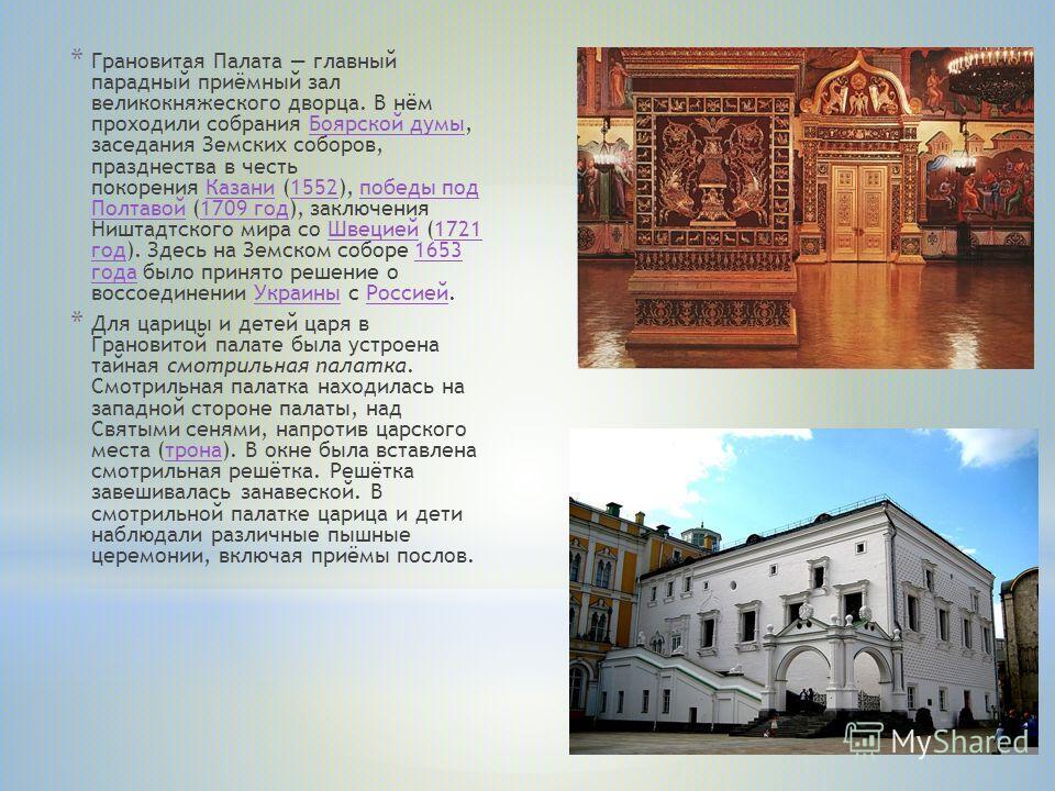 * Грановитая Палата главный парадный приёмный зал великокняжеского дворца. В нём проходили собрания Боярской думы, заседания Земских соборов, празднества в честь покорения Казани (1552), победы под Полтавой (1709 год), заключения Ништадтского мира со