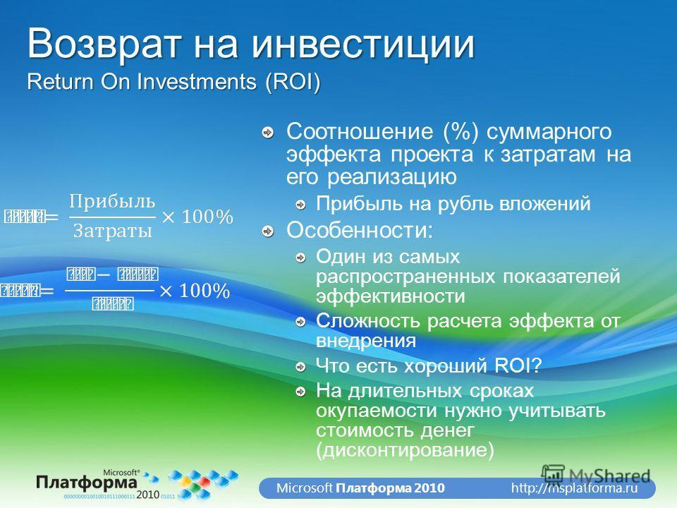http://msplatforma.ruMicrosoft Платформа 2010 Возврат на инвестиции Return On Investments (ROI) Соотношение (%) суммарного эффекта проекта к затратам на его реализацию Прибыль на рубль вложений Особенности: Один из самых распространенных показателей