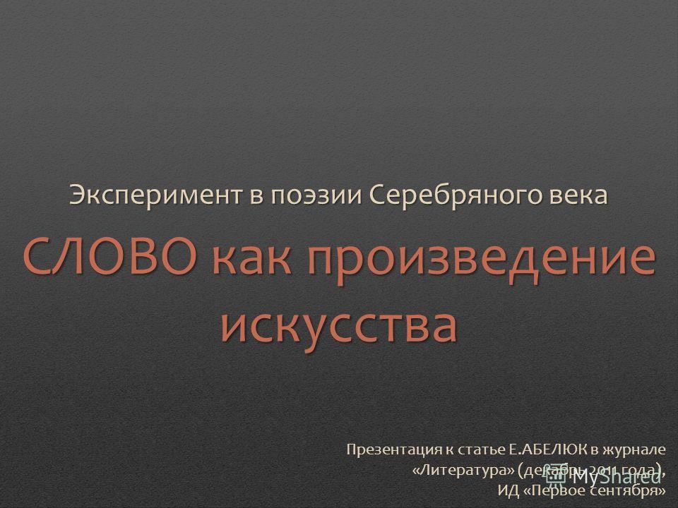 Презентация к статье Е.АБЕЛЮК в журнале «Литература» (декабрь 2011 года), ИД «Первое сентября» Эксперимент в поэзии Серебряного века СЛОВО как произведение искусства