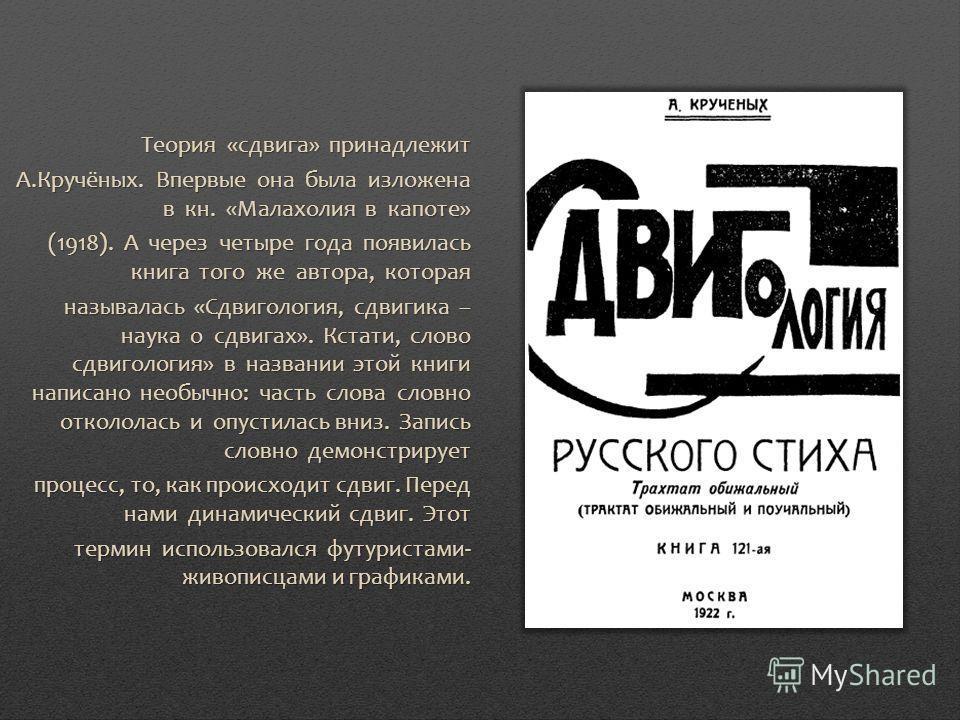 Теория «сдвига» принадлежит А.Кручёных. Впервые она была изложена в кн. «Малахолия в капоте» (1918). А через четыре года появилась книга того же автора, которая называлась «Сдвигология, сдвигика – наука о сдвигах». Кстати, слово сдвигология» в назван
