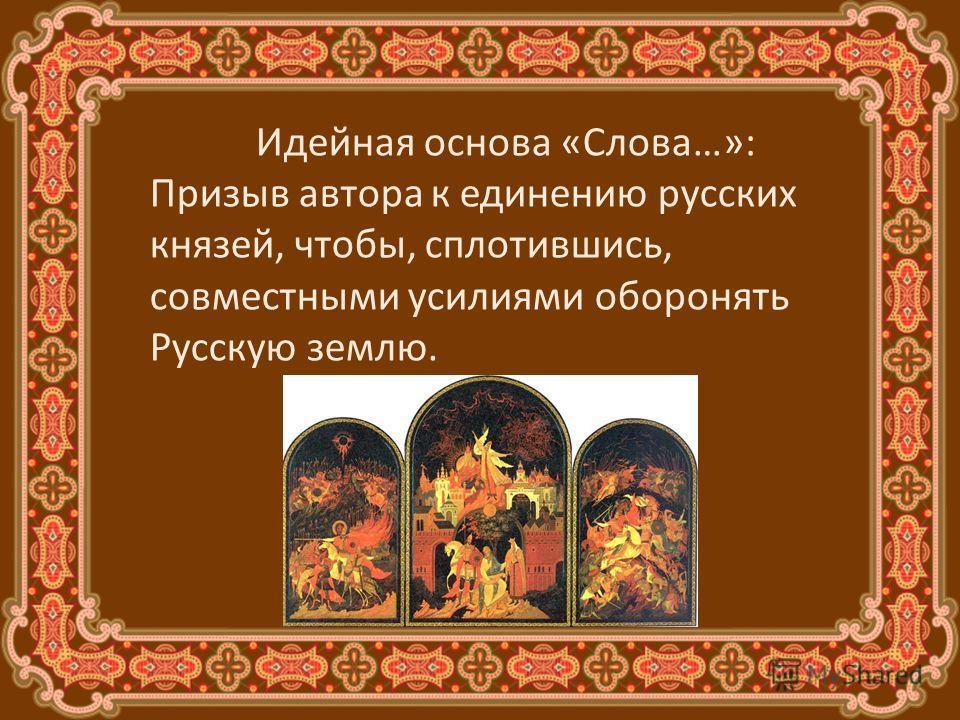 Идейная основа «Слова…»: Призыв автора к единению русских князей, чтобы, сплотившись, совместными усилиями оборонять Русскую землю.