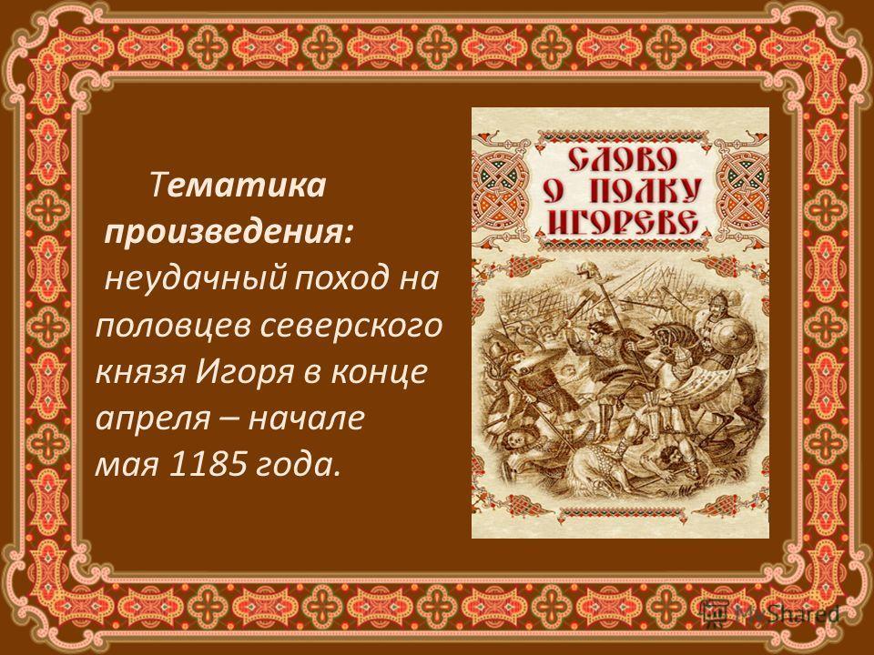 Тематика произведения: неудачный поход на половцев северского князя Игоря в конце апреля – начале мая 1185 года.