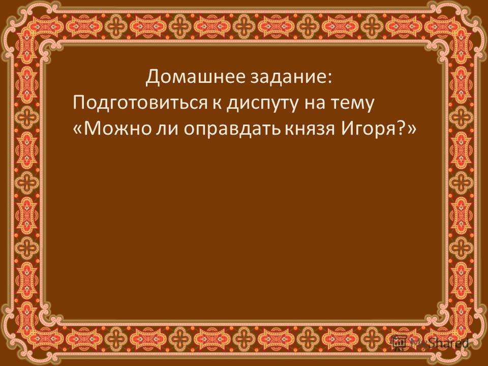Домашнее задание: Подготовиться к диспуту на тему «Можно ли оправдать князя Игоря?»