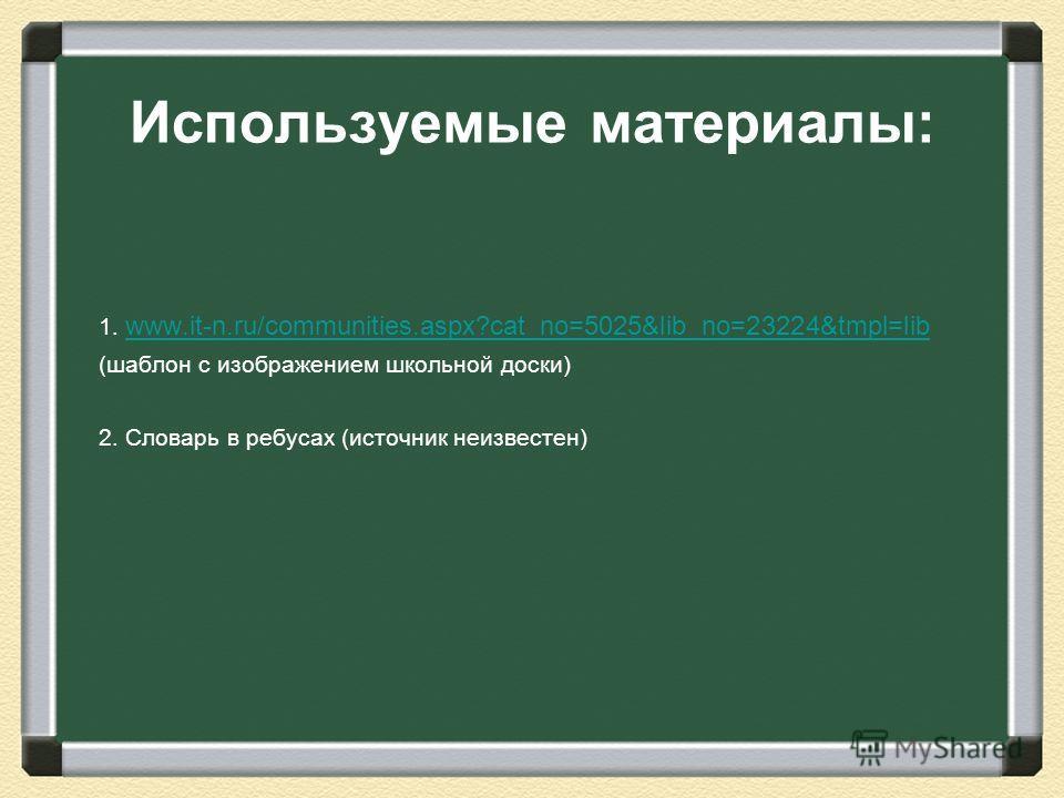 Используемые материалы: 1. www.it-n.ru/communities.aspx?cat_no=5025&lib_no=23224&tmpl=lib www.it-n.ru/communities.aspx?cat_no=5025&lib_no=23224&tmpl=lib (шаблон с изображением школьной доски) 2. Словарь в ребусах (источник неизвестен)