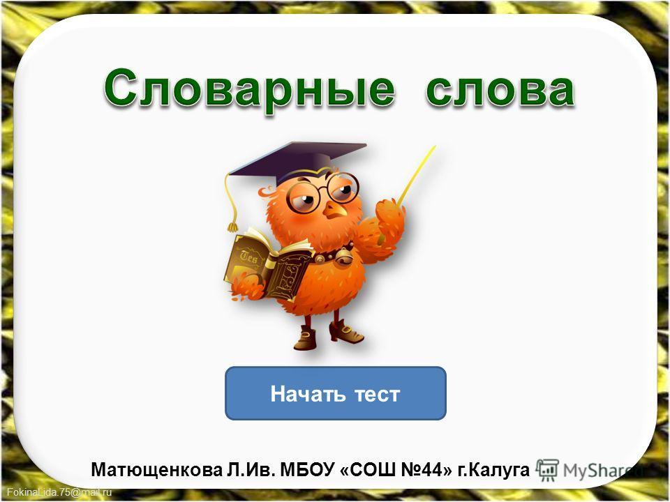 FokinaLida.75@mail.ru Начать тест Матющенкова Л.Ив. МБОУ «СОШ 44» г.Калуга