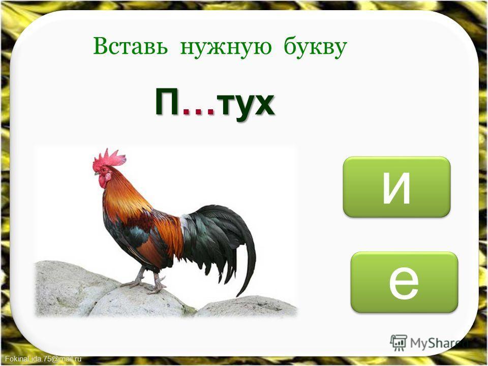 FokinaLida.75@mail.ru е е и и Вставь нужную букву П…тух