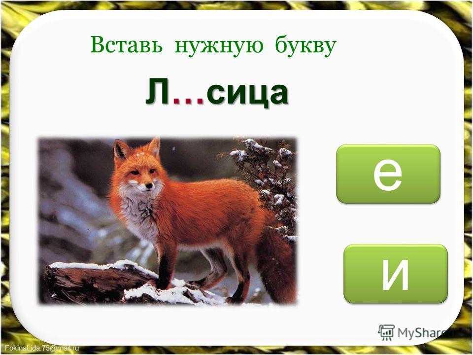 FokinaLida.75@mail.ru и и е е Вставь нужную букву Л…сица