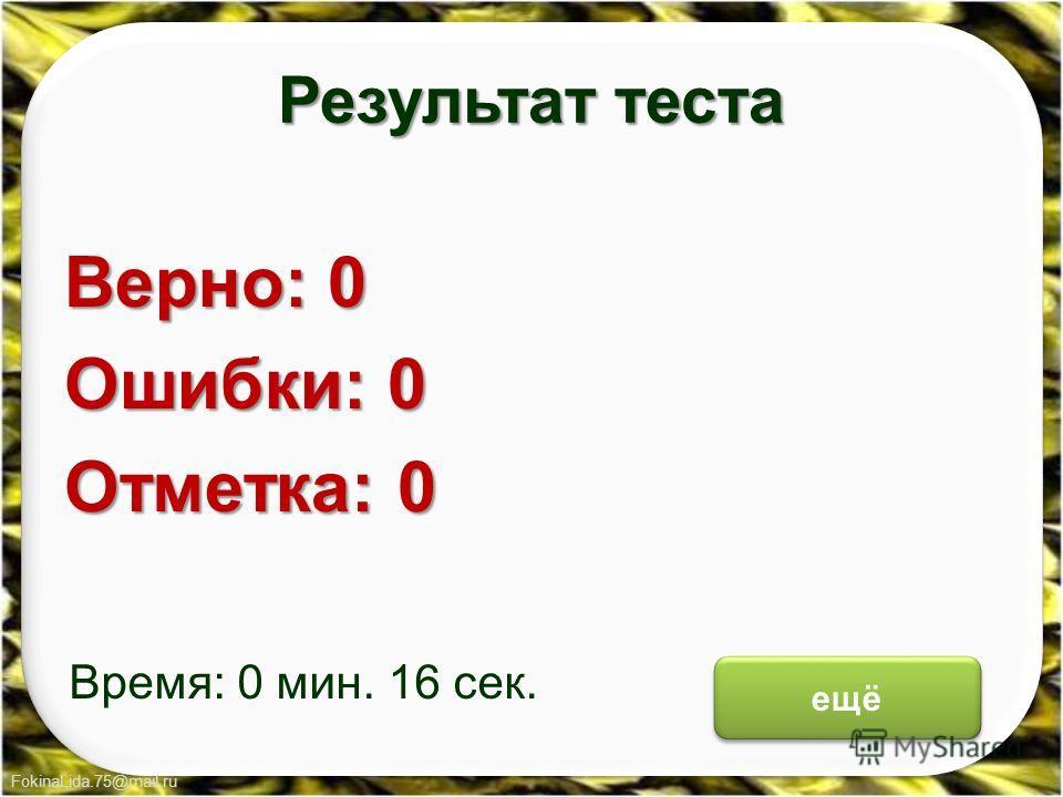 FokinaLida.75@mail.ru Результат теста Верно: 0 Ошибки: 0 Отметка: 0 Время: 0 мин. 16 сек. ещё