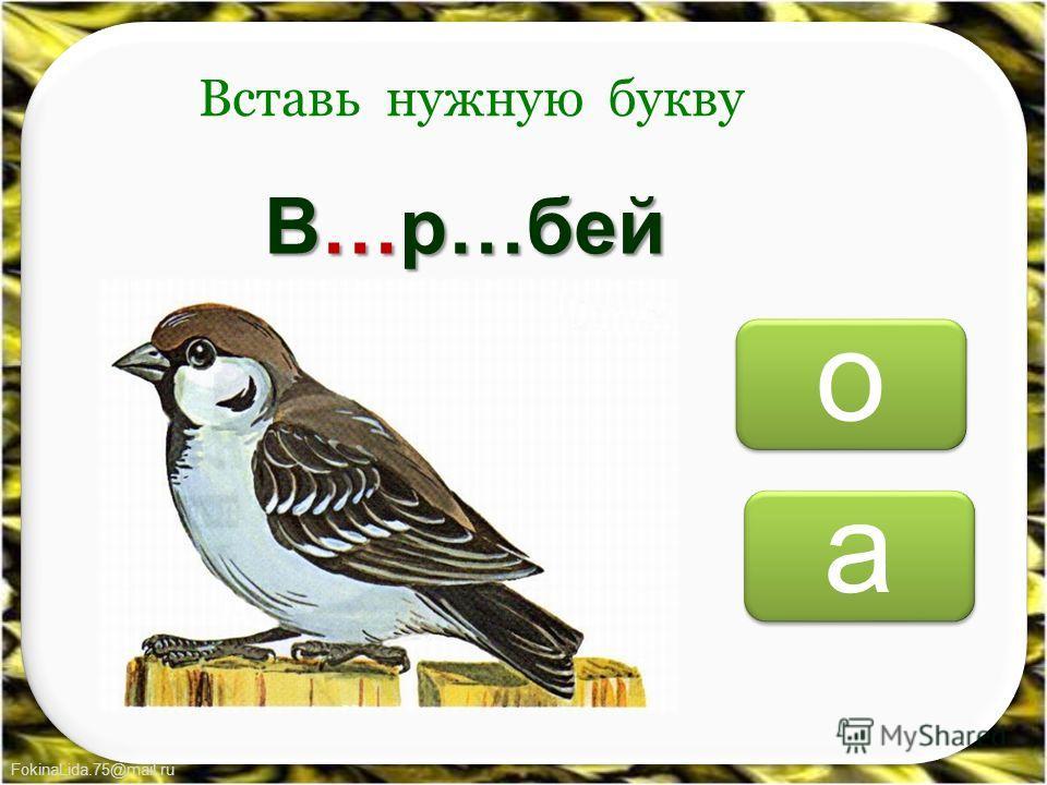 FokinaLida.75@mail.ru о о а а Вставь нужную букву В…р…бей