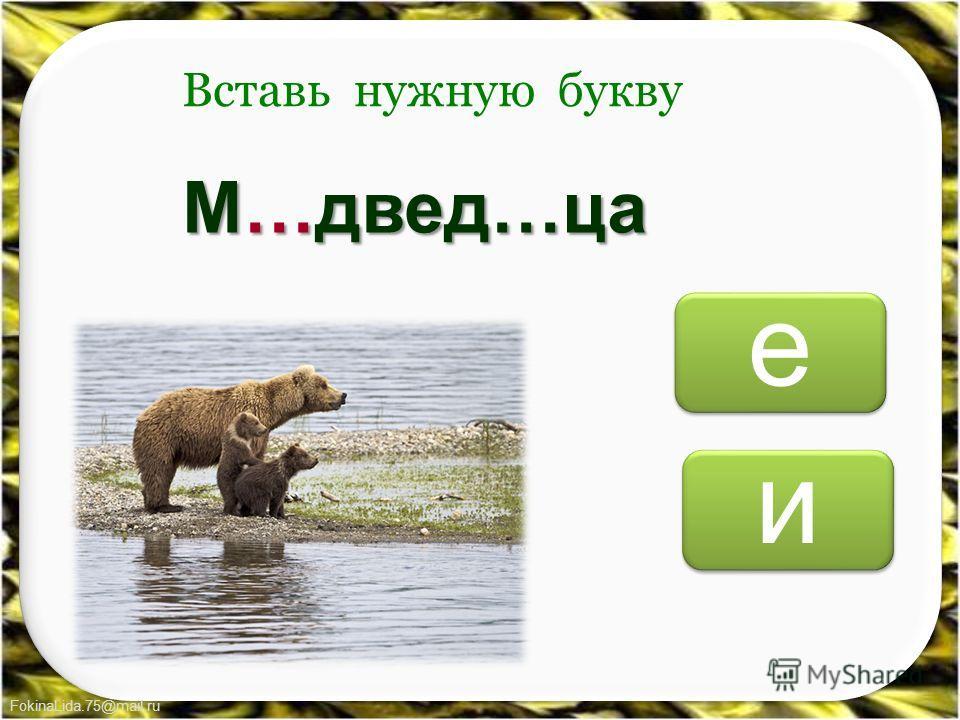 FokinaLida.75@mail.ru е е и и Вставь нужную букву М…двед…ца