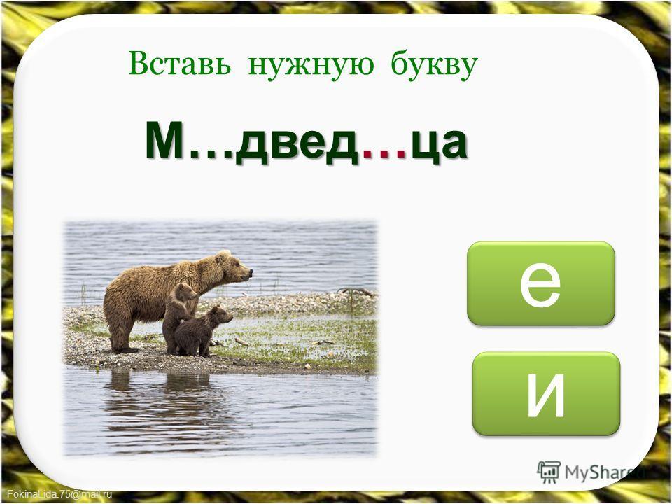 FokinaLida.75@mail.ru и и е е Вставь нужную букву М…двед…ца