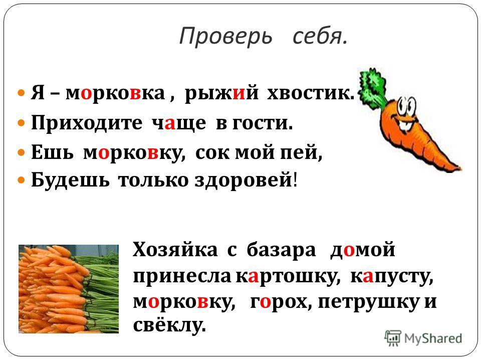 Проверь себя. Я – морковка, рыжий хвостик. Приходите чаще в гости. Ешь морковку, сок мой пей, Будешь только здоровей ! Хозяйка с базара домой принесла картошку, капусту, морковку, горох, петрушку и свёклу.