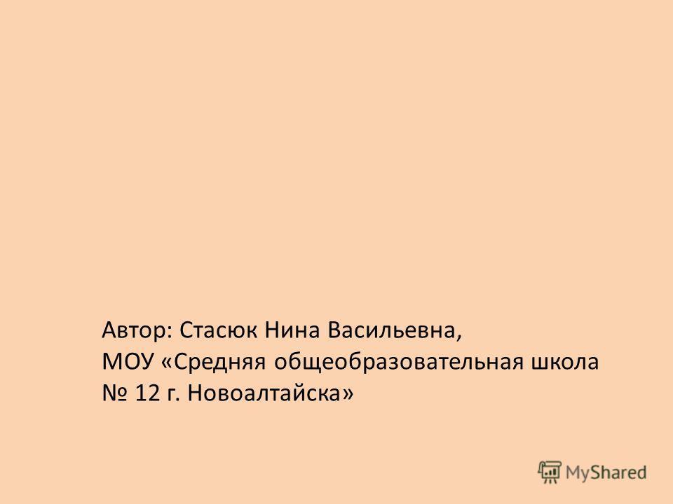 Автор: Стасюк Нина Васильевна, МОУ «Cредняя общеобразовательная школа 12 г. Новоалтайска»
