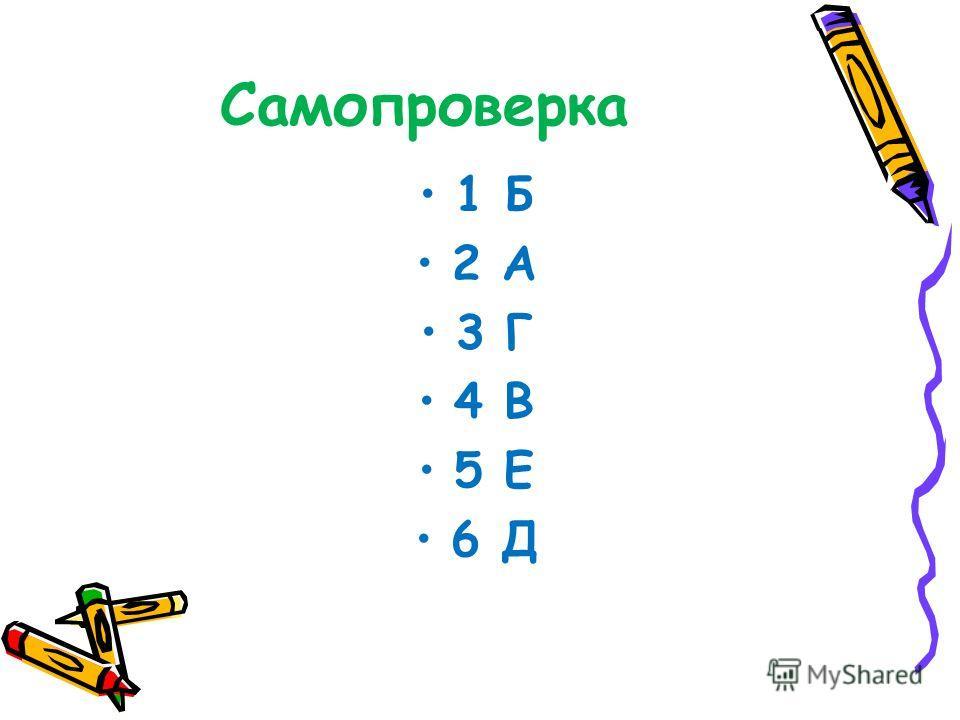 Самопроверка 1 Б 2 А 3 Г 4 В 5 Е 6 Д