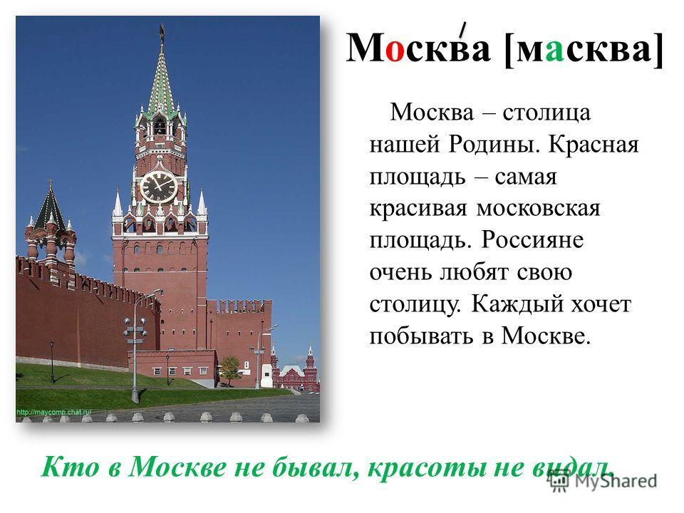 Москва [масква] Кто в Москве не бывал, красоты не видал. Москва – столица нашей Родины. Красная площадь – самая красивая московская площадь. Россияне очень любят свою столицу. Каждый хочет побывать в Москве.