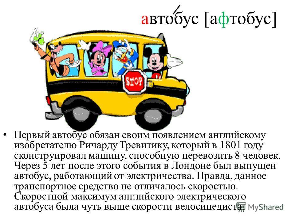 автобус [афтобус] Первый автобус обязан своим появлением английскому изобретателю Ричарду Тревитику, который в 1801 году сконструировал машину, способную перевозить 8 человек. Через 5 лет после этого события в Лондоне был выпущен автобус, работающий