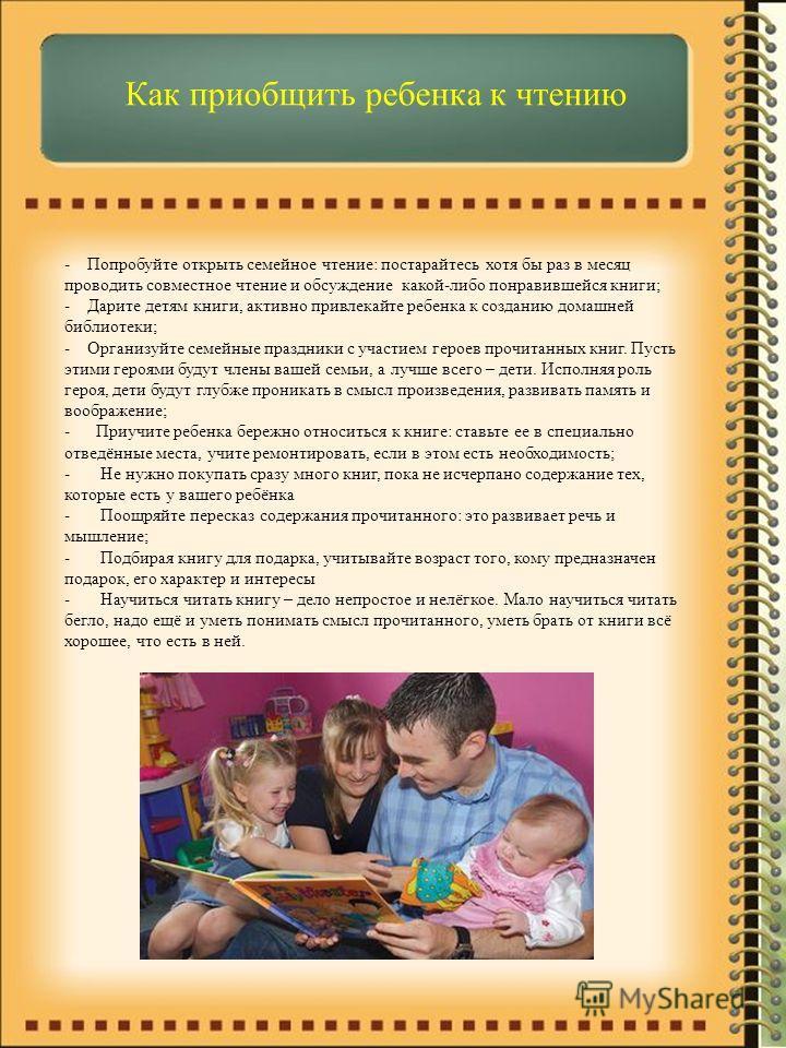 Как приобщить ребенка к чтению - Попробуйте открыть семейное чтение: постарайтесь хотя бы раз в месяц проводить совместное чтение и обсуждение какой-либо понравившейся книги; - Дарите детям книги, активно привлекайте ребенка к созданию домашней библи