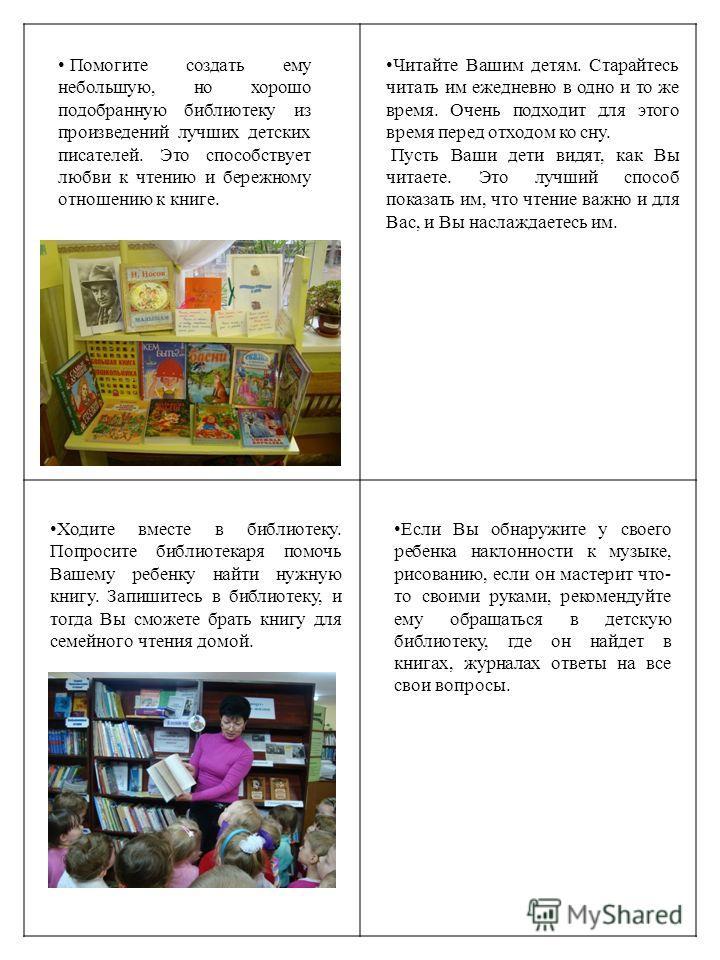 Помогите создать ему небольшую, но хорошо подобранную библиотеку из произведений лучших детских писателей. Это способствует любви к чтению и бережному отношению к книге. Читайте Вашим детям. Старайтесь читать им ежедневно в одно и то же время. Очень