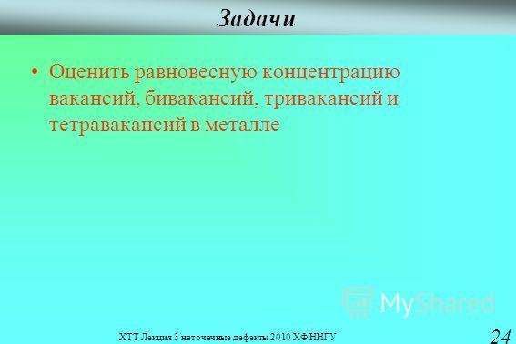 ХТТ Лекция 3 неточечные дефекты 2010 ХФ ННГУ 24 Задачи Оценить равновесную концентрацию вакансий, бивакансий, тривакансий и тетравакансий в металле