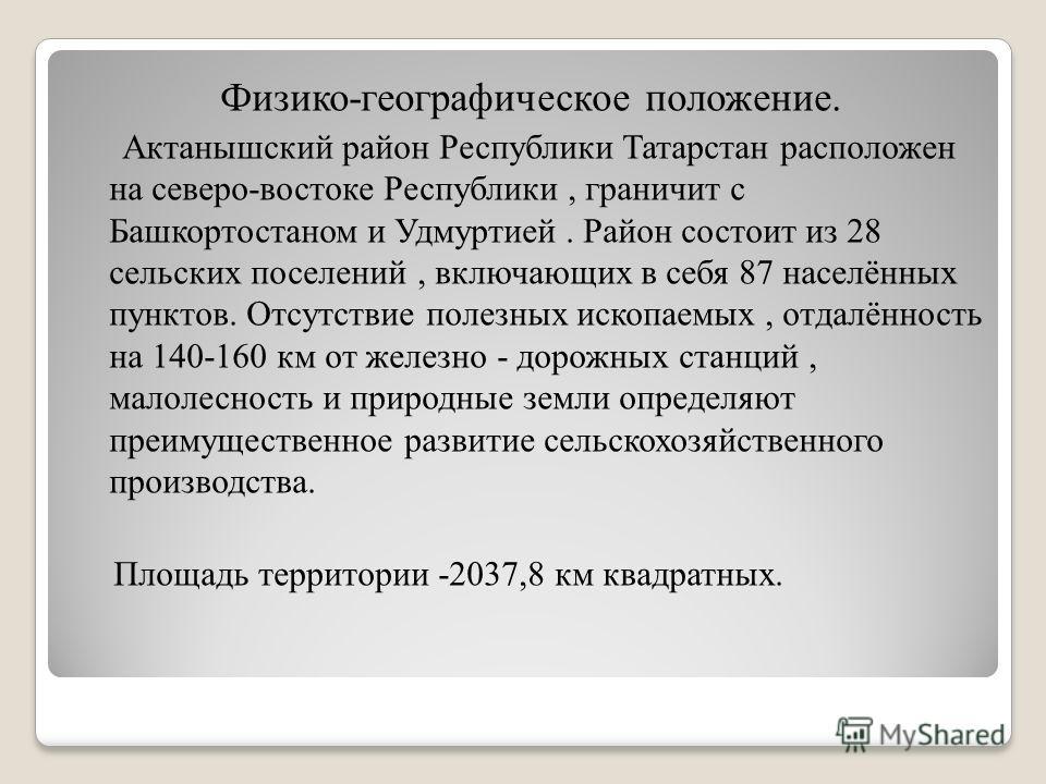 Физико-географическое положение. Актанышский район Республики Татарстан расположен на северо-востоке Республики, граничит с Башкортостаном и Удмуртией. Район состоит из 28 сельских поселений, включающих в себя 87 населённых пунктов. Отсутствие полезн