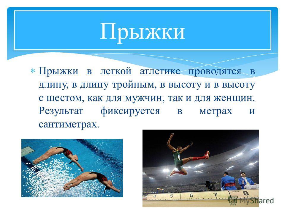 Прыжки в легкой атлетике проводятся в длину, в длину тройным, в высоту и в высоту с шестом, как для мужчин, так и для женщин. Результат фиксируется в метрах и сантиметрах. Прыжки