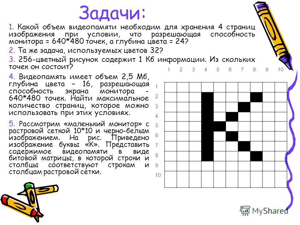 Задачи: 12345678910 1 2 3 4 5 6 7 8 9 1. Какой объем видеопамяти необходим для хранения 4 страниц изображения при условии, что разрешающая способность монитора = 640*480 точек, а глубина цвета = 24? 2. Та же задача, используемых цветов 32? 3. 256-цве