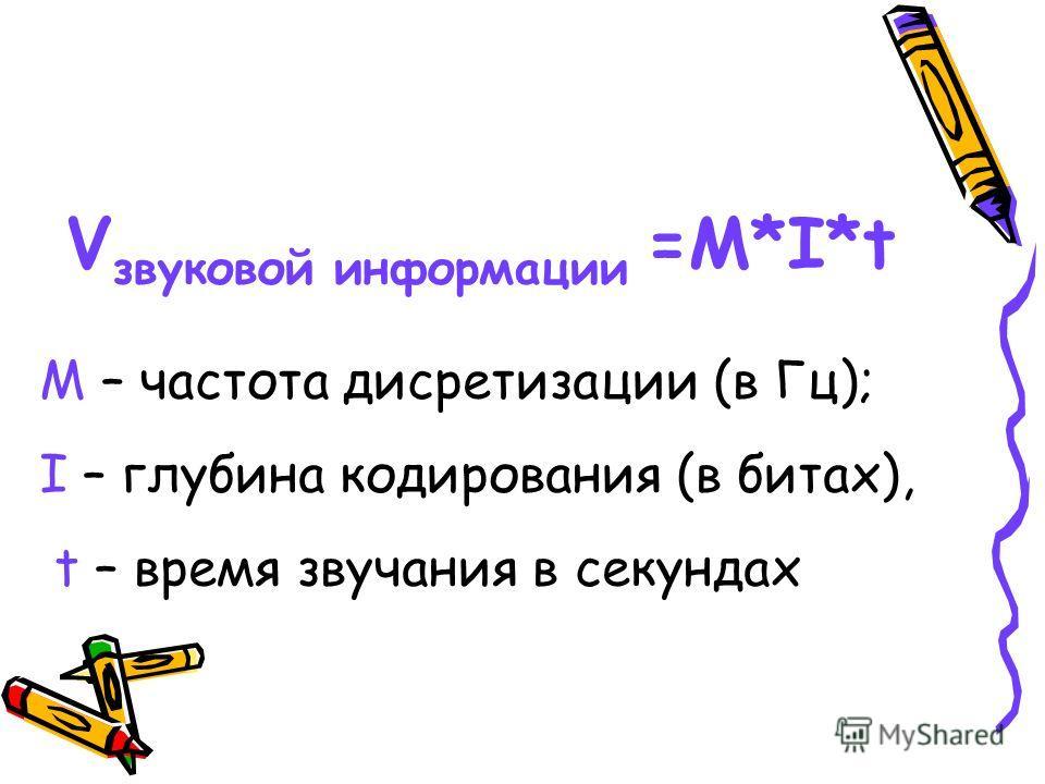 V звуковой информации =M*I*t M – частота дисретизации (в Гц); I – глубина кодирования (в битах), t – время звучания в секундах