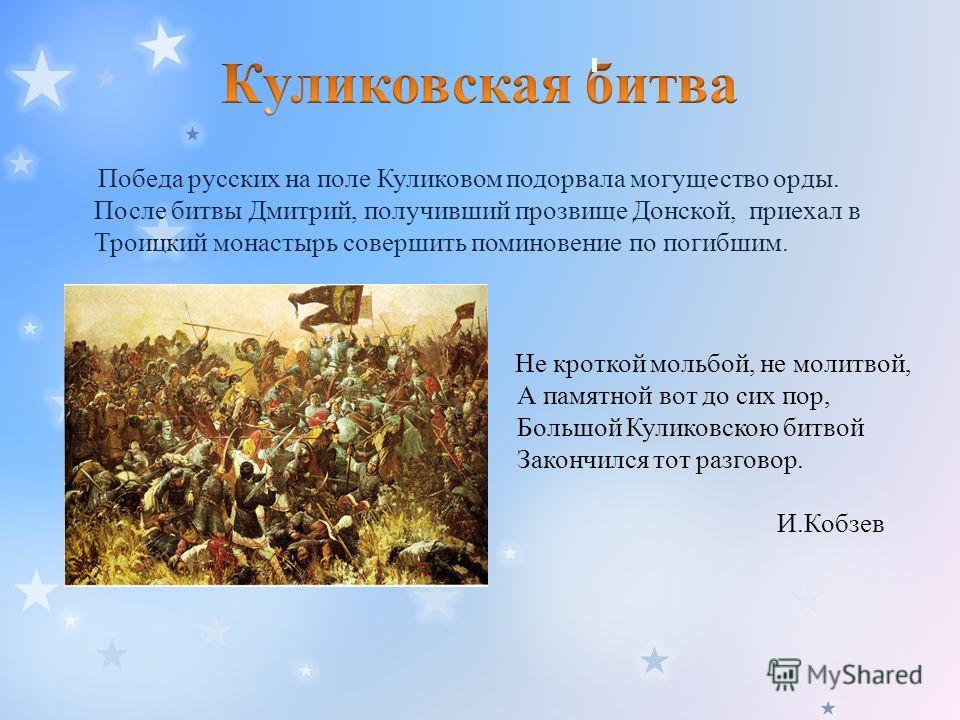 Победа русских на поле Куликовом подорвала могущество орды. После битвы Дмитрий, получивший прозвище Донской, приехал в Троицкий монастырь совершить поминовение по погибшим. Не кроткой мольбой, не молитвой, А памятной вот до сих пор, Большой Куликовс