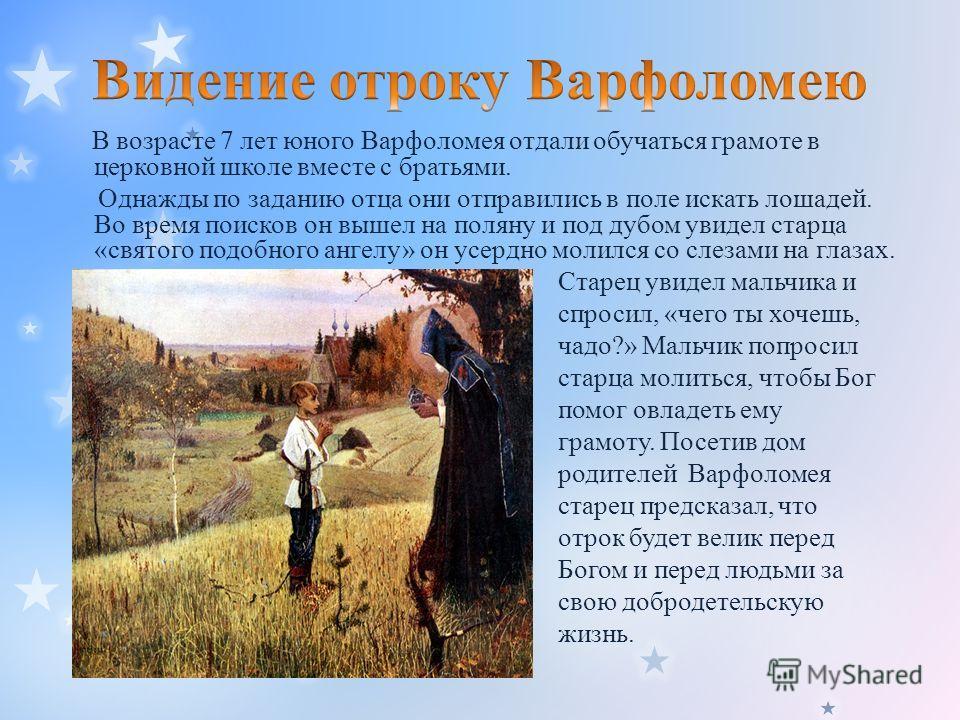 В возрасте 7 лет юного Варфоломея отдали обучаться грамоте в церковной школе вместе с братьями. Однажды по заданию отца они отправились в поле искать лошадей. Во время поисков он вышел на поляну и под дубом увидел старца «святого подобного ангелу» он