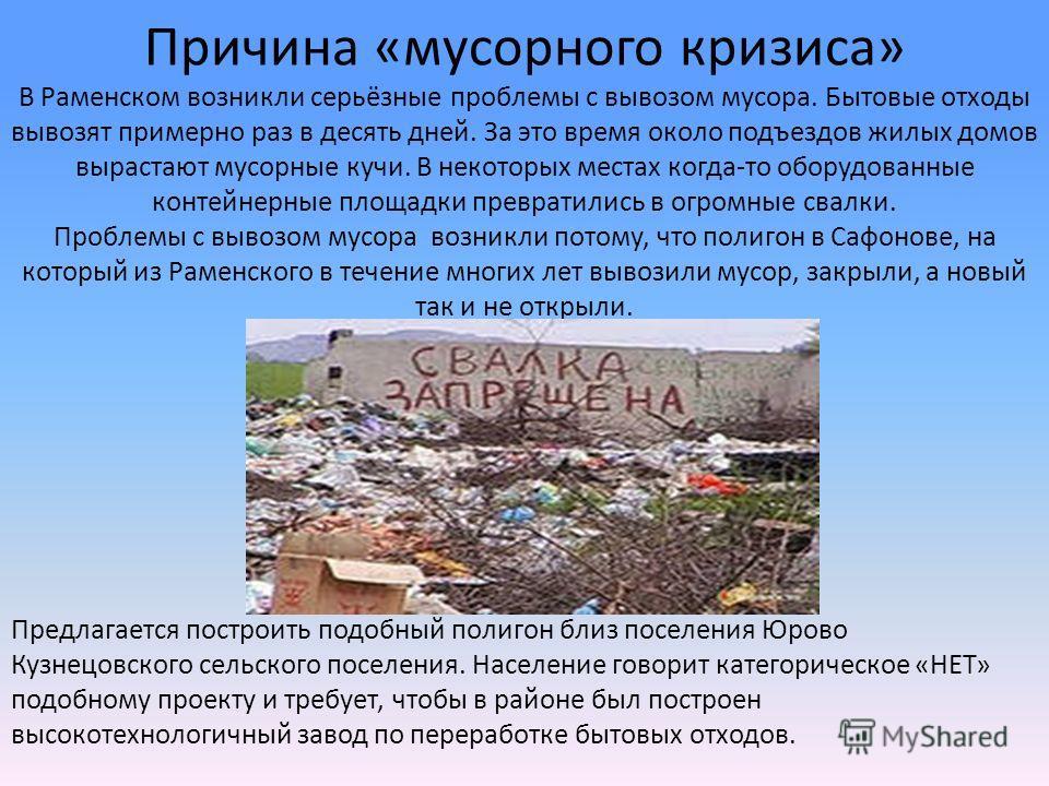 Причина «мусорного кризиса» В Раменском возникли серьёзные проблемы с вывозом мусора. Бытовые отходы вывозят примерно раз в десять дней. За это время около подъездов жилых домов вырастают мусорные кучи. В некоторых местах когда-то оборудованные конте
