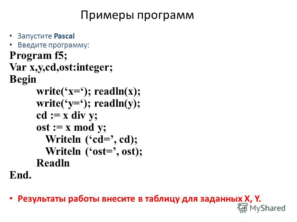 Примеры программ Запустите Pascal Введите программу: Program f5; Var x,y,cd,ost:integer; Begin write(x=); readln(x); write(y=); readln(y); cd := x div y; ost := x mod y; Writeln (cd=, cd); Writeln (ost=, ost); Readln End. Результаты работы внесите в