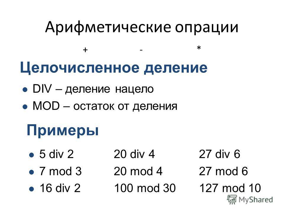 Арифметические опрации +-*+-* Целочисленное деление DIV – деление нацело MOD – остаток от деления Примеры 5 div 220 div 427 div 6 7 mod 320 mod 427 mod 6 16 div 2100 mod 30127 mod 10