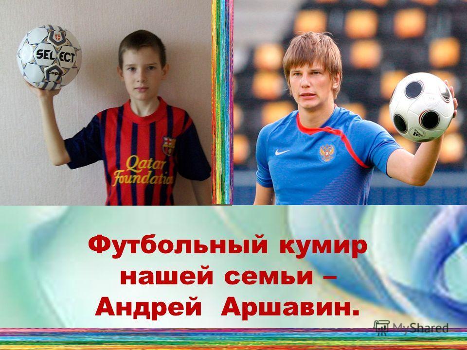 Футбольный кумир нашей семьи – Андрей Аршавин.